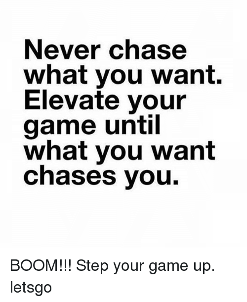 never-chase-what-you-want-elevate-your-game-until-what-13945639